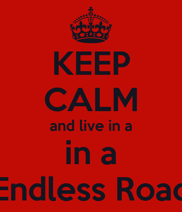 KEEP CALM and live in a in a Endless Road