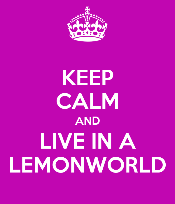 KEEP CALM AND LIVE IN A LEMONWORLD