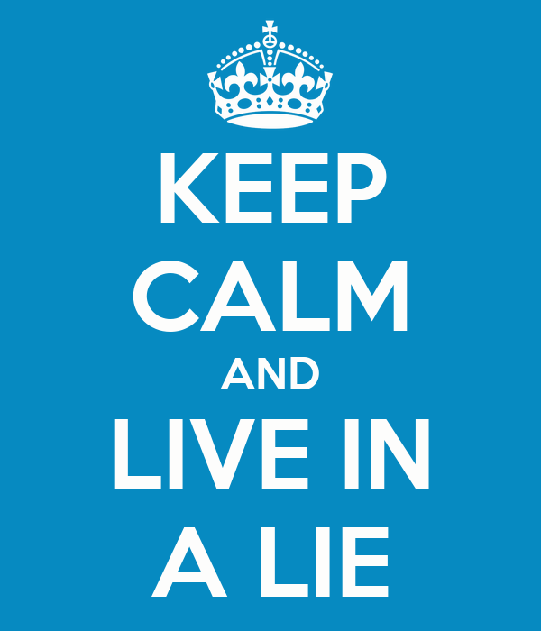 KEEP CALM AND LIVE IN A LIE