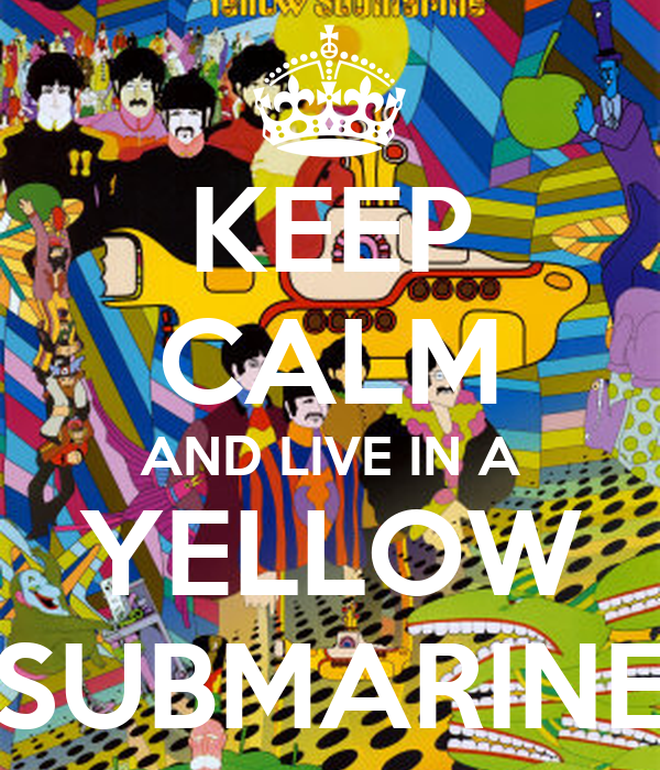 KEEP CALM AND LIVE IN A YELLOW SUBMARINE