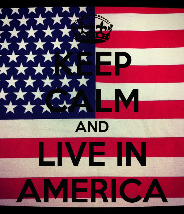 KEEP CALM AND LIVE IN AMERICA