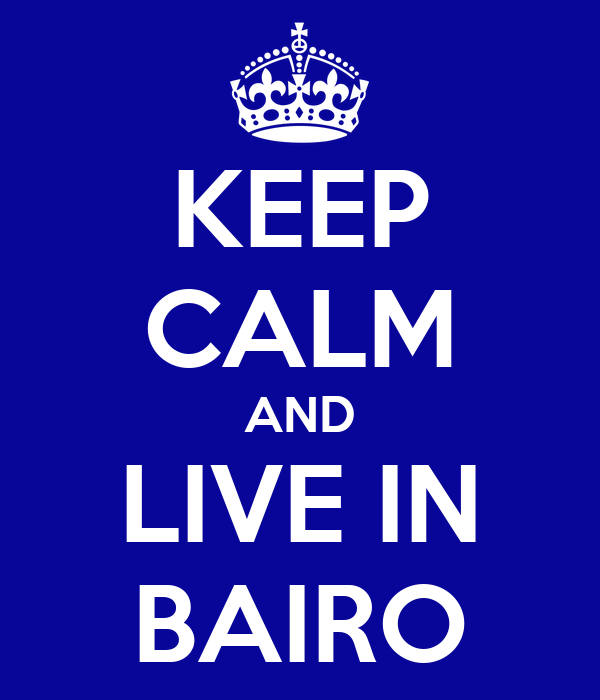 KEEP CALM AND LIVE IN BAIRO