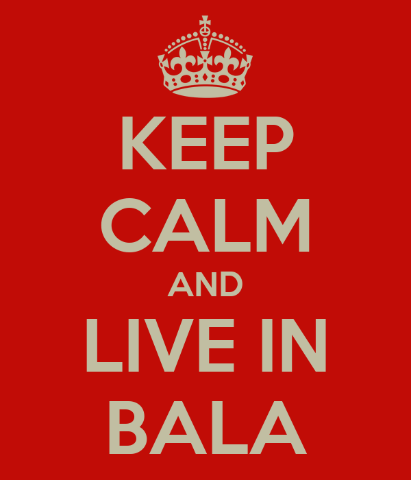KEEP CALM AND LIVE IN BALA