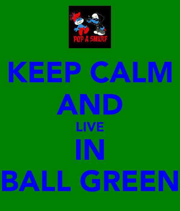 KEEP CALM AND LIVE IN BALL GREEN
