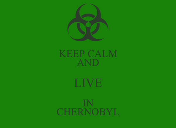 KEEP CALM AND LIVE IN CHERNOBYL