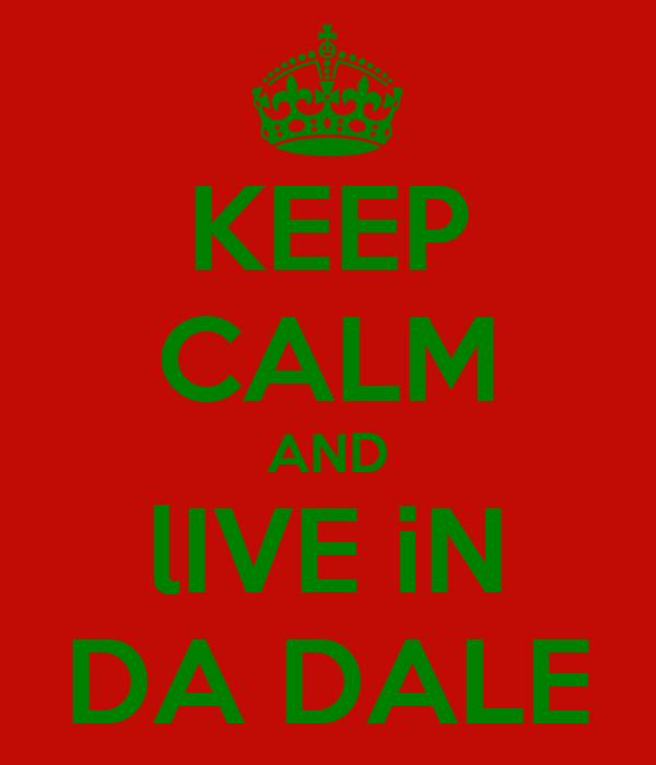 KEEP CALM AND lIVE iN DA DALE