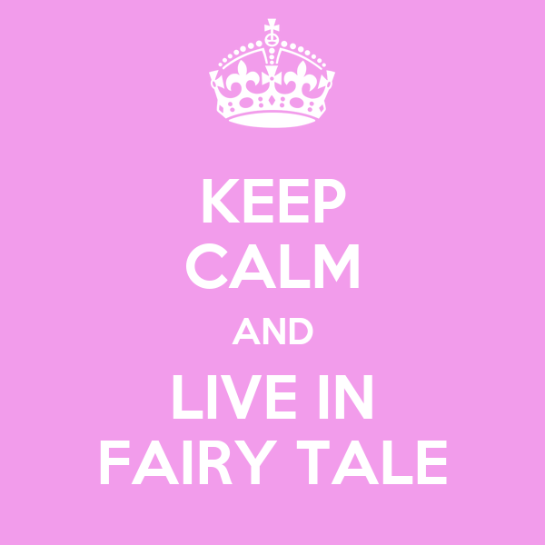 KEEP CALM AND LIVE IN FAIRY TALE