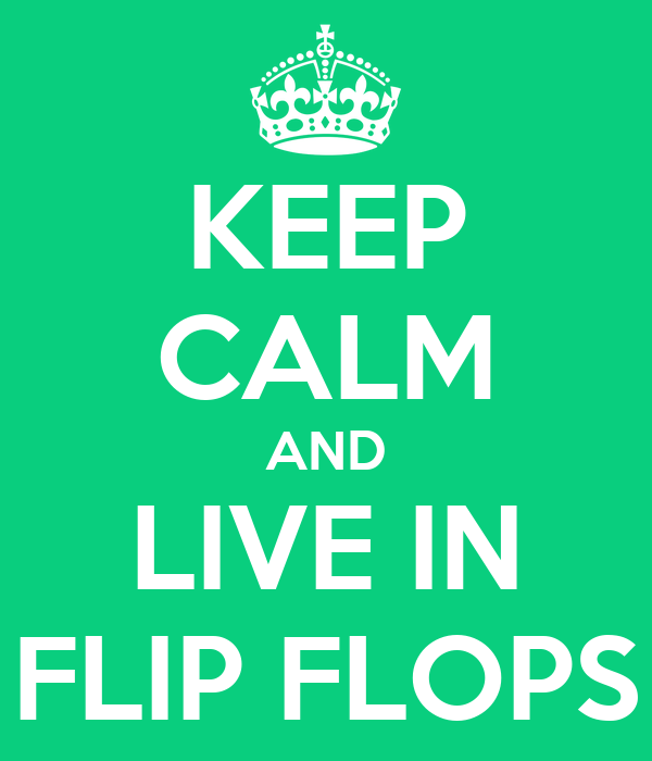 KEEP CALM AND LIVE IN FLIP FLOPS