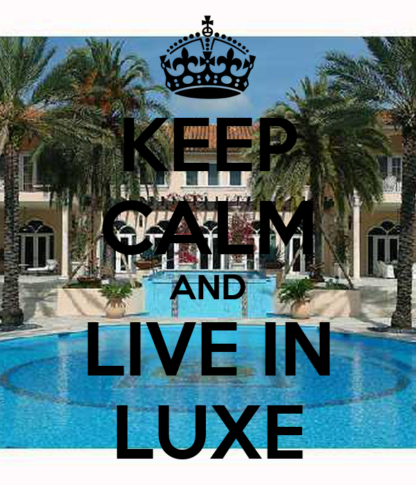 KEEP CALM AND LIVE IN LUXE