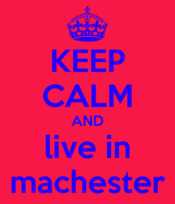 KEEP CALM AND live in machester