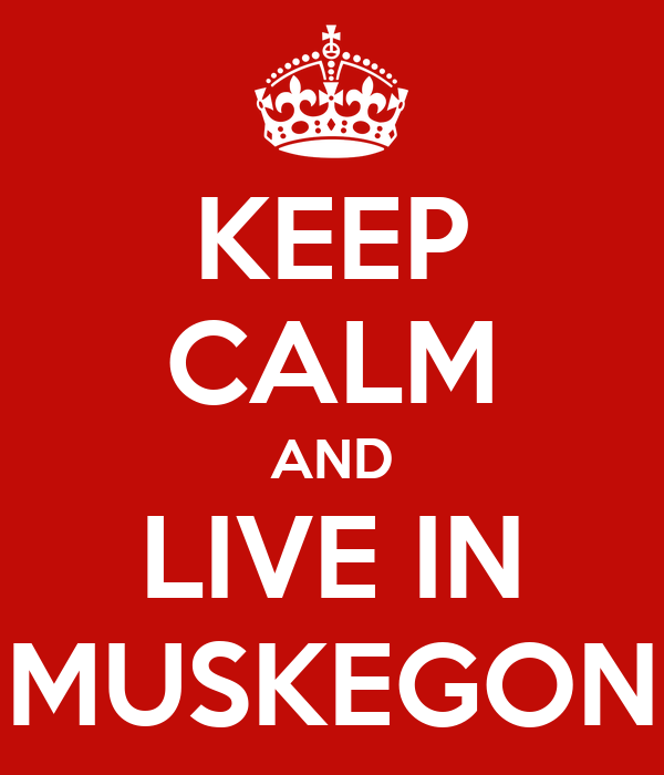 KEEP CALM AND LIVE IN MUSKEGON