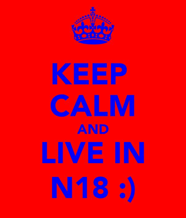 KEEP  CALM AND LIVE IN N18 :)