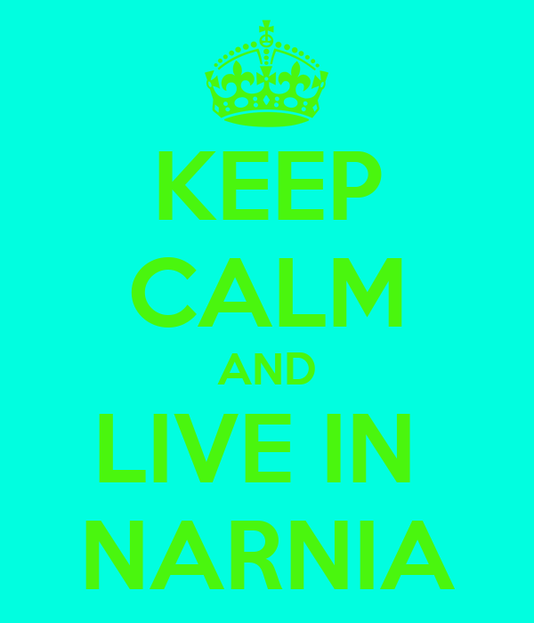 KEEP CALM AND LIVE IN  NARNIA