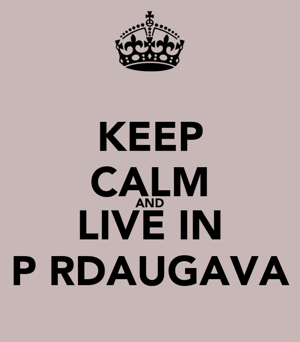 KEEP CALM AND LIVE IN PĀRDAUGAVA