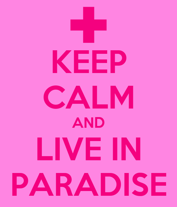 KEEP CALM AND LIVE IN PARADISE