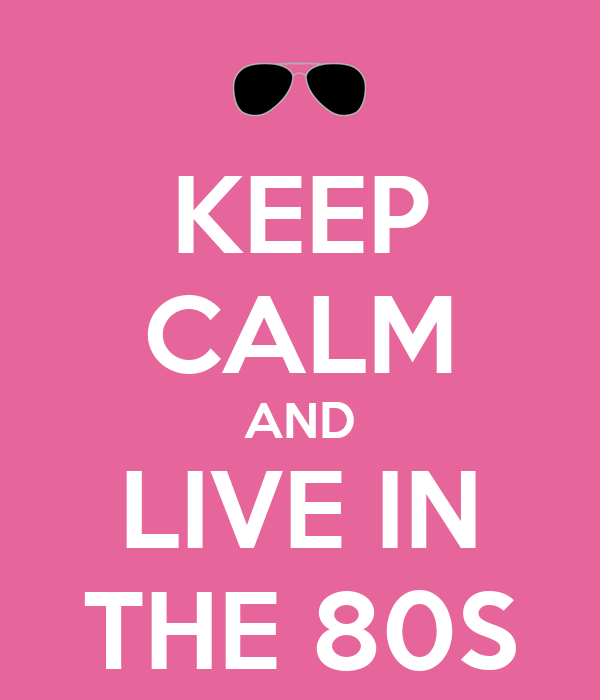 KEEP CALM AND LIVE IN THE 80S