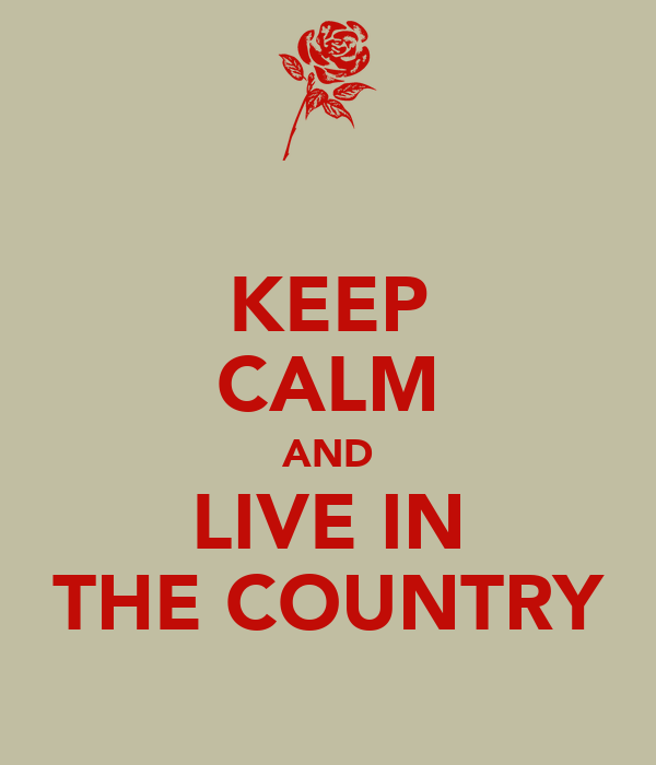KEEP CALM AND LIVE IN THE COUNTRY