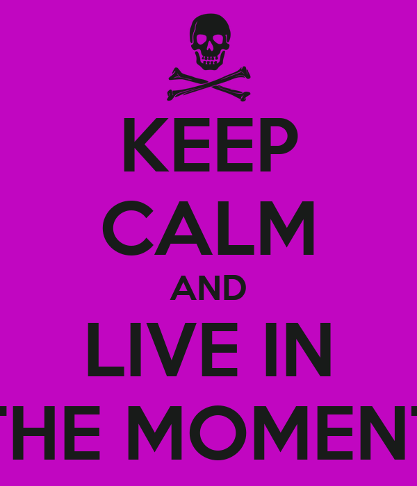 KEEP CALM AND LIVE IN THE MOMENT