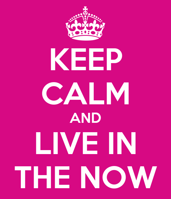 KEEP CALM AND LIVE IN THE NOW