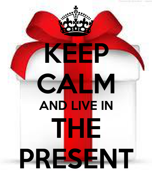KEEP CALM AND LIVE IN THE PRESENT