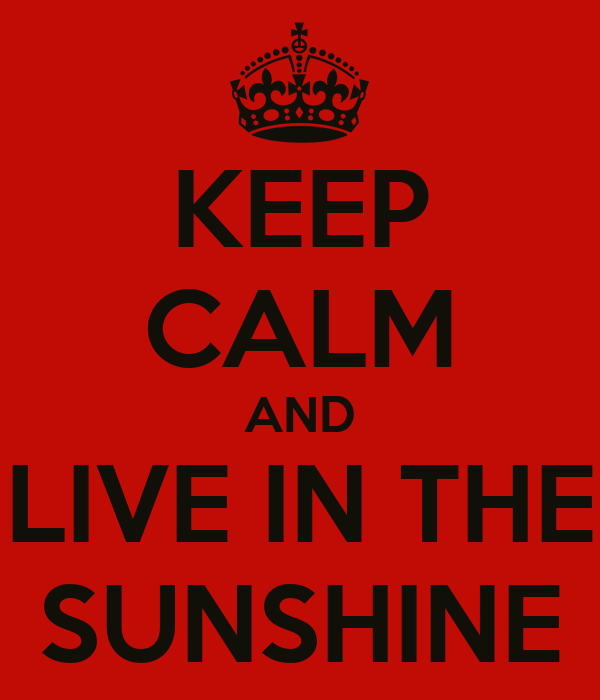 KEEP CALM AND LIVE IN THE SUNSHINE
