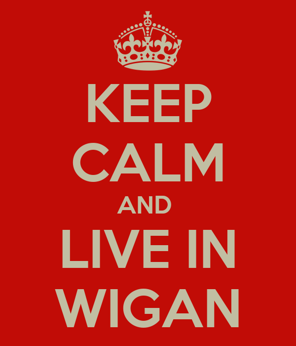 KEEP CALM AND  LIVE IN WIGAN