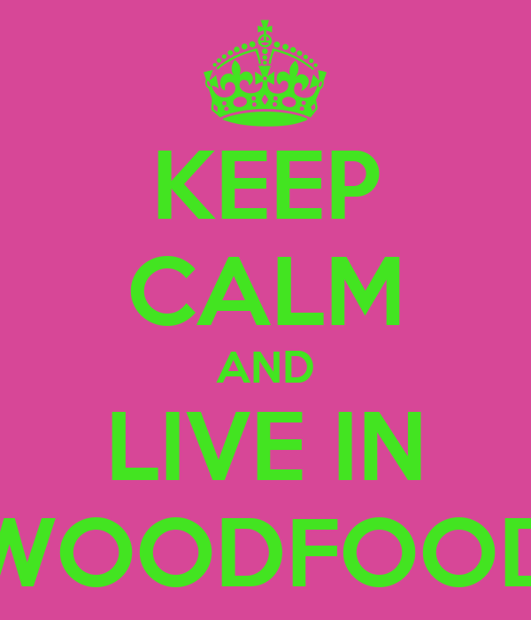 KEEP CALM AND LIVE IN WOODFOOD