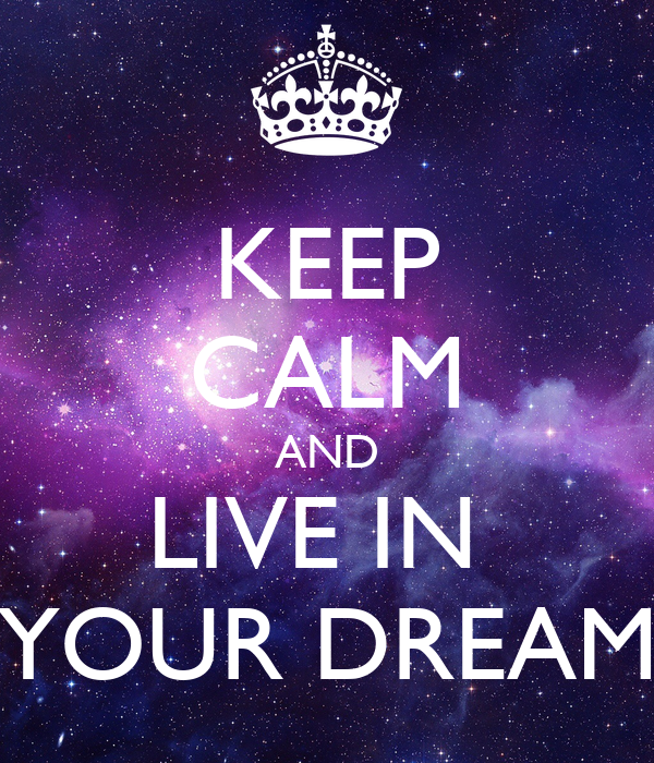 KEEP CALM AND LIVE IN  YOUR DREAM