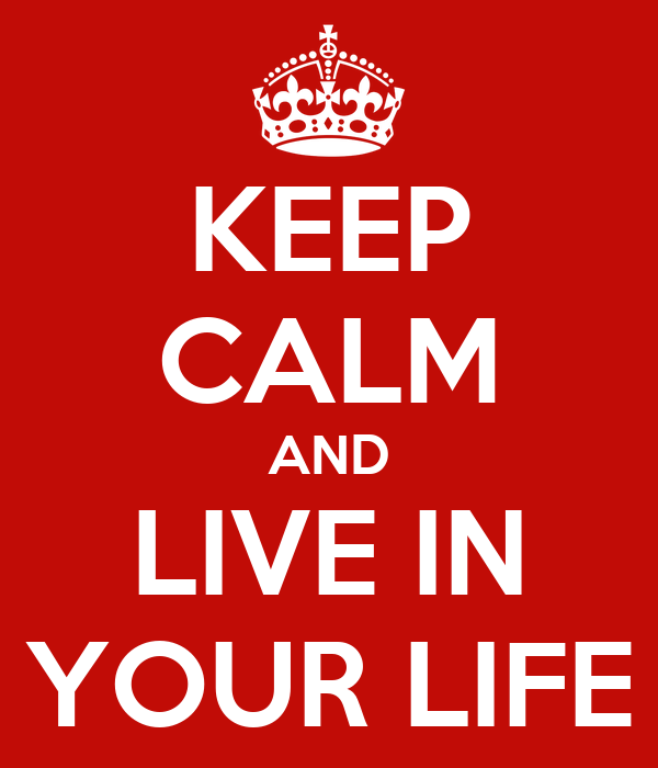 KEEP CALM AND LIVE IN YOUR LIFE