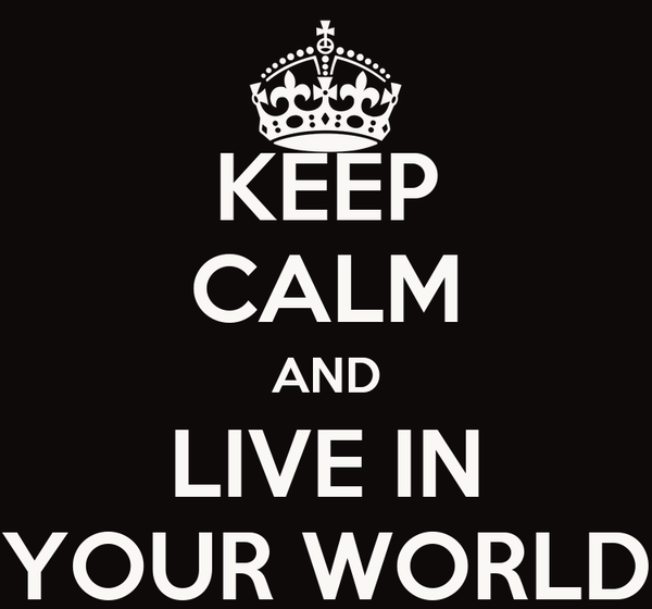KEEP CALM AND LIVE IN YOUR WORLD