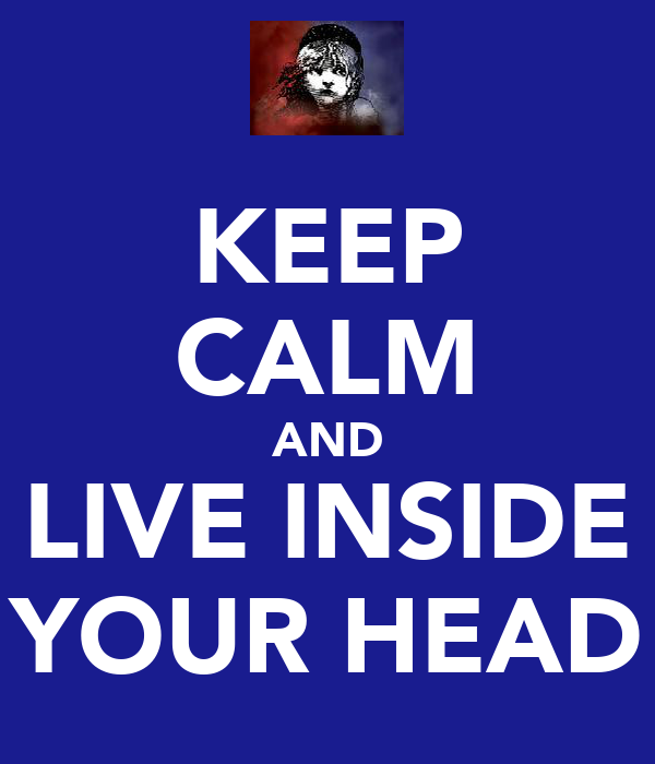 KEEP CALM AND LIVE INSIDE YOUR HEAD