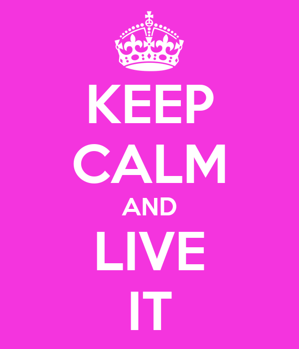 KEEP CALM AND LIVE IT