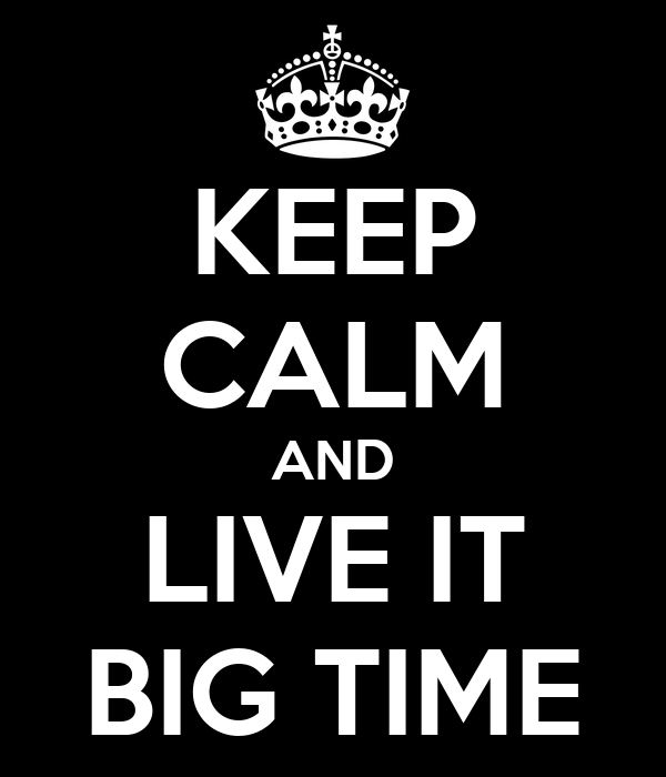 KEEP CALM AND LIVE IT BIG TIME