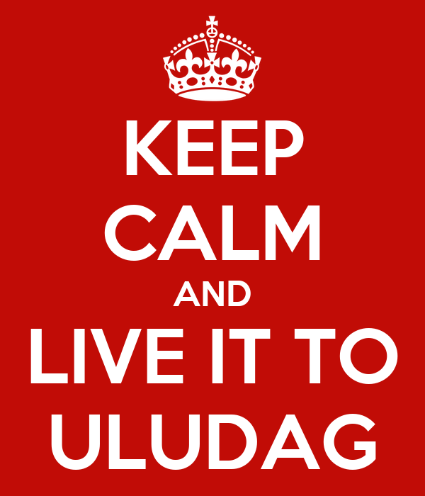 KEEP CALM AND LIVE IT TO ULUDAG