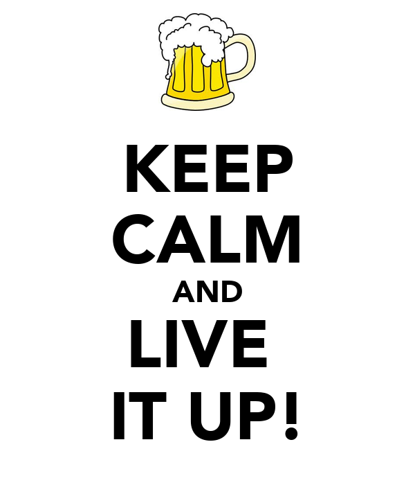 KEEP CALM AND LIVE  IT UP!