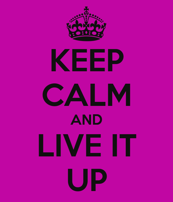 KEEP CALM AND LIVE IT UP