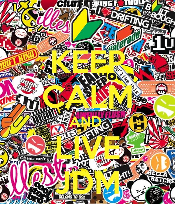 KEEP CALM AND  LIVE JDM