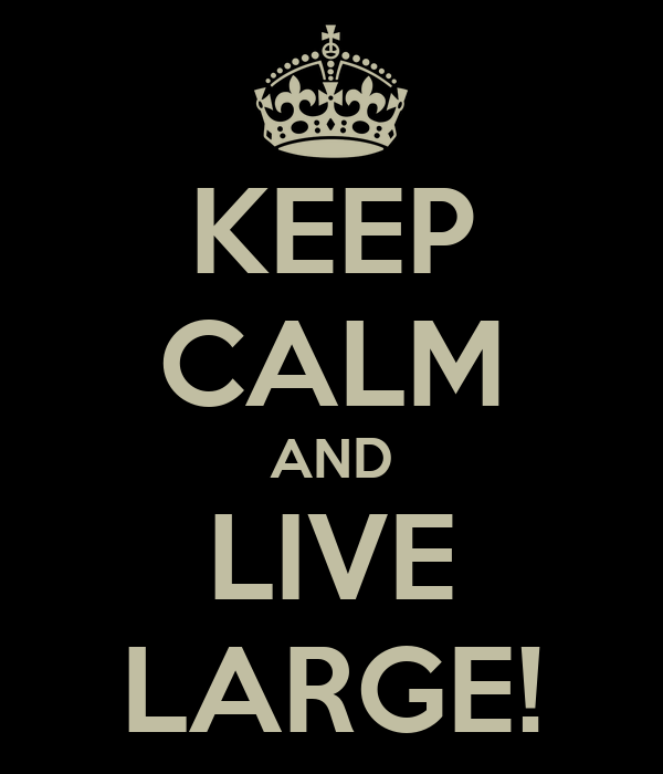 KEEP CALM AND LIVE LARGE!