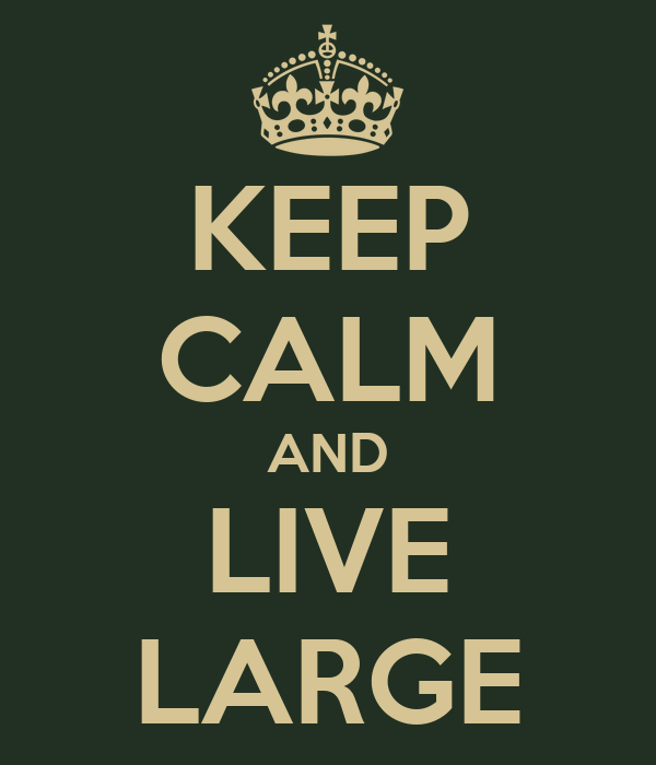 KEEP CALM AND LIVE LARGE