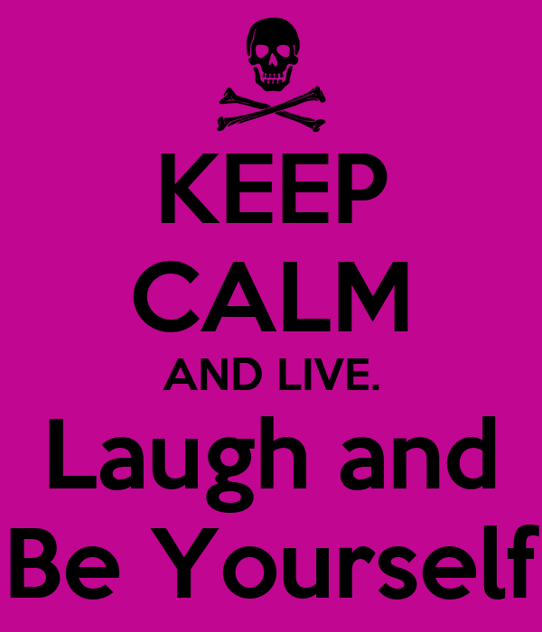 KEEP CALM AND LIVE. Laugh and Be Yourself