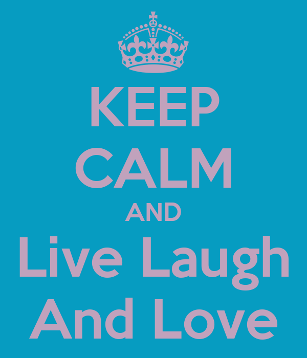KEEP CALM AND Live Laugh And Love