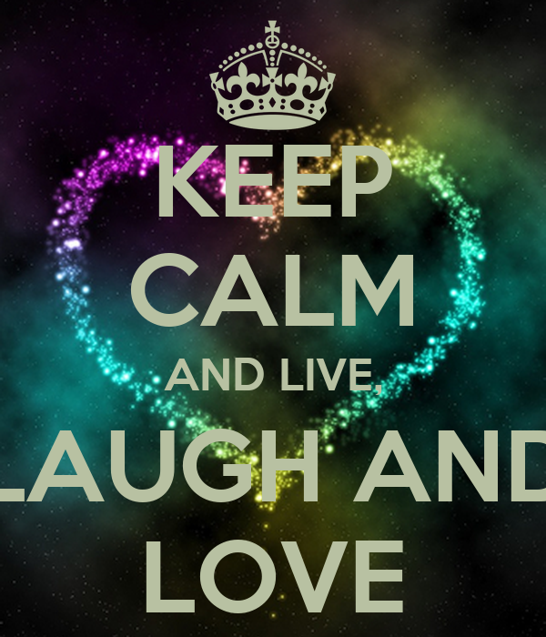 KEEP CALM AND LIVE, LAUGH AND LOVE
