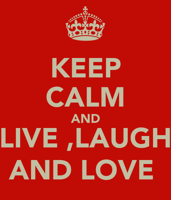 KEEP CALM AND LIVE ,LAUGH AND LOVE