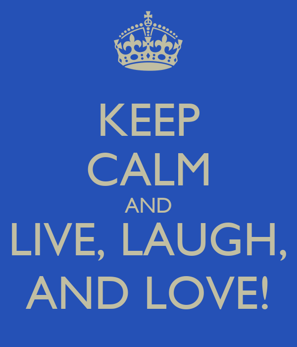 KEEP CALM AND LIVE, LAUGH, AND LOVE!