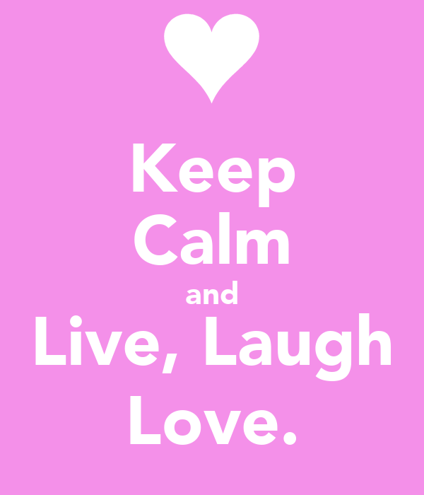 Keep Calm and Live, Laugh Love.