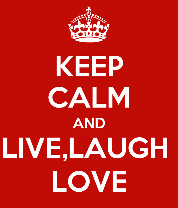 KEEP CALM AND LIVE,LAUGH  LOVE