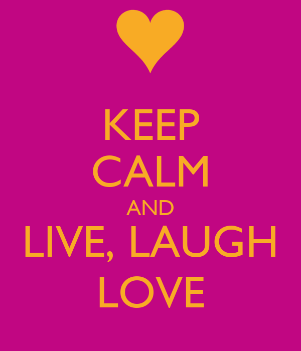 KEEP CALM AND LIVE, LAUGH LOVE
