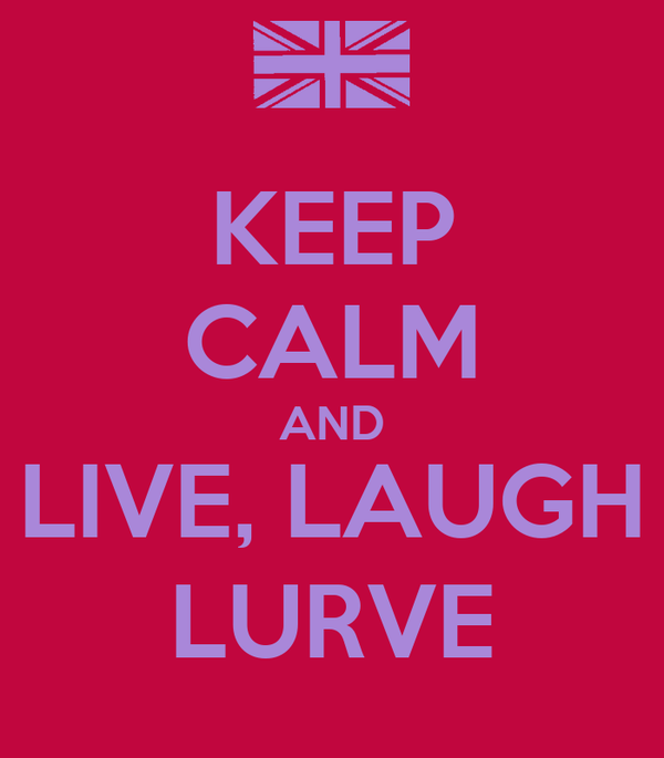 KEEP CALM AND LIVE, LAUGH LURVE