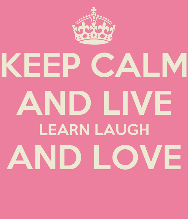 KEEP CALM AND LIVE LEARN LAUGH AND LOVE