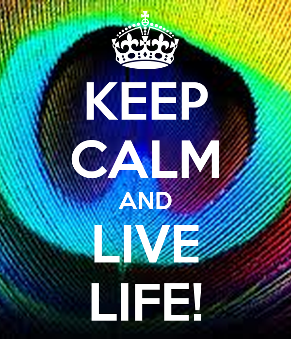 KEEP CALM AND LIVE LIFE!